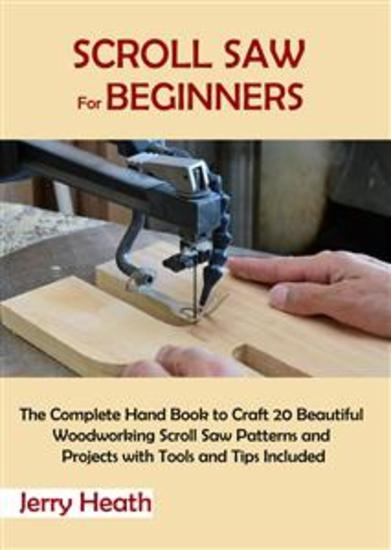 Scroll Saw for Beginners - The Complete Hand Book to Craft 20 Beautiful Woodworking Scroll Saw Patterns and Projects with Tools and Tips Included - cover