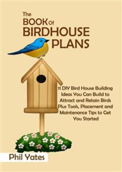 The Book of Birdhouse Plans - 11 DIY Bird House Building Ideas You Can Build to Attract and Retain Birds Plus Tools Placement and Maintenance Tips to Get You Started - cover