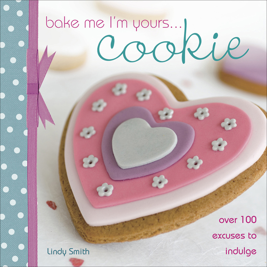 Bake Me I'm Yours Cookie - Over 100 Excuses to Indulge - cover