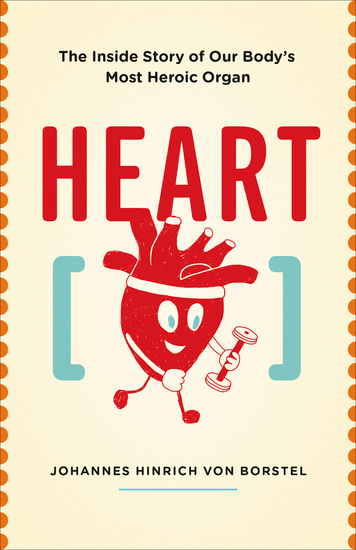 Heart - The Inside Story of Our Body's Most Heroic Organ - cover