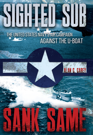 Sighted Sub Sank Same - The United States Navy's Air Campaign against the U-Boat - cover