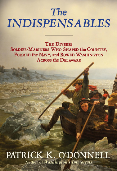The Indispensables - The Diverse Soldier-Mariners Who Shaped the Country Formed the Navy and Rowed Washington Across the Delaware - cover