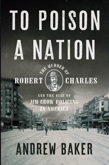 To Poison a Nation - The Murder of Robert Charles and the Rise of Jim Crow Policing in America - cover