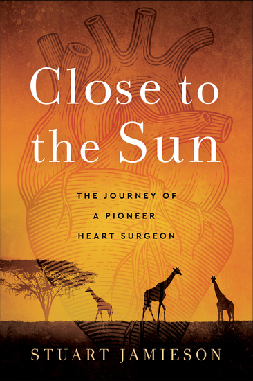 Close to the Sun - The Journey of a Pioneer Heart Surgeon - cover