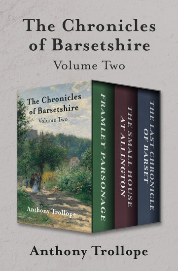 The Chronicles of Barsetshire Volume Two - Framley Parsonage The Small House at Allington and The Last Chronicle of Barset - cover