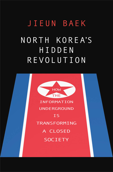 North Korea's Hidden Revolution - How the Information Underground Is Transforming a Closed Society - cover
