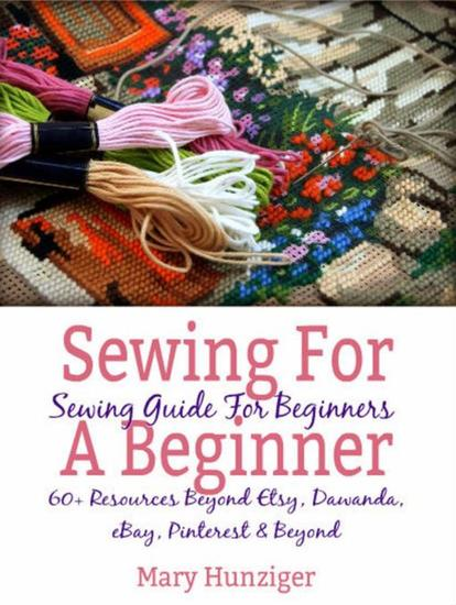 Sewing For Beginner: Sewing Guide For Beginners - 60+ Resources Beyond Etsy Dawanda eBay Pinterest & Beyond - cover