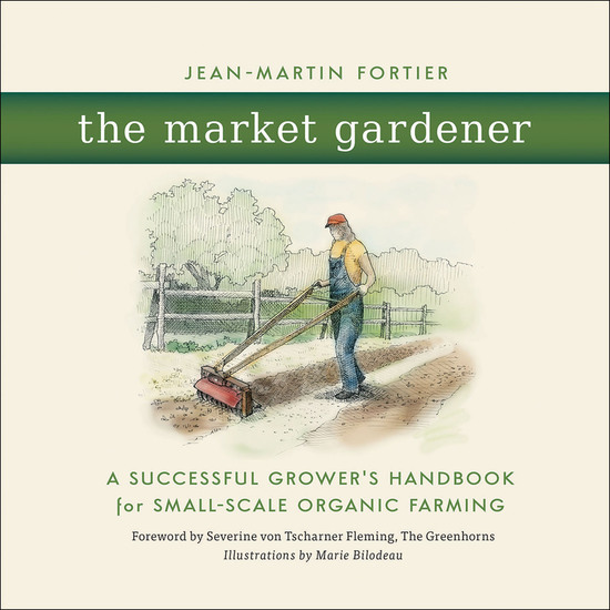 The Market Gardener - A Successful Grower's Handbook for Small-Scale Organic Farming - cover