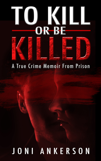 To Kill or Be Killed - A True Crime Memoir From Prison - cover