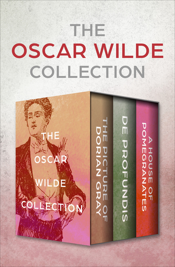 The Oscar Wilde Collection - The Picture of Dorian Gray De Profundis and A House of Pomegranates - cover