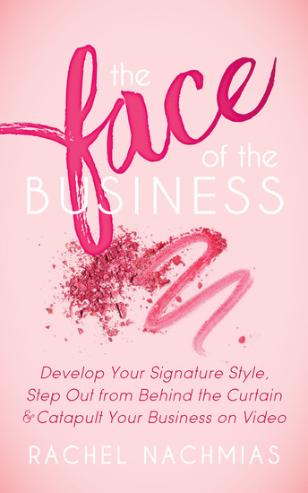 The Face of the Business - Develop Your Signature Style Step Out from Behind the Curtain & Catapult Your Business on Video - cover