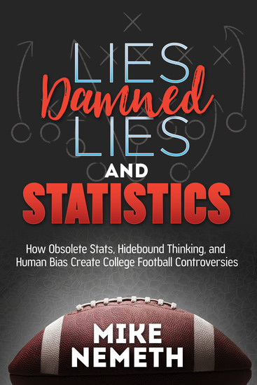 Lies Damned Lies and Statistics - How Obsolete Stats Hidebound Thinking and Human Bias Create College Football Controversies - cover
