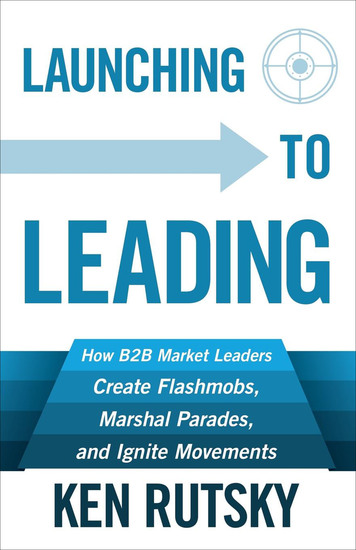 Launching to Leading - How B2B Market Leaders Create Flashmobs Marshal Parades and Ignite Movements - cover