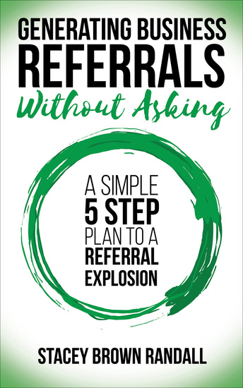 Generating Business Referrals Without Asking - A Simple 5 Step Plan to a Referral Explosion - cover