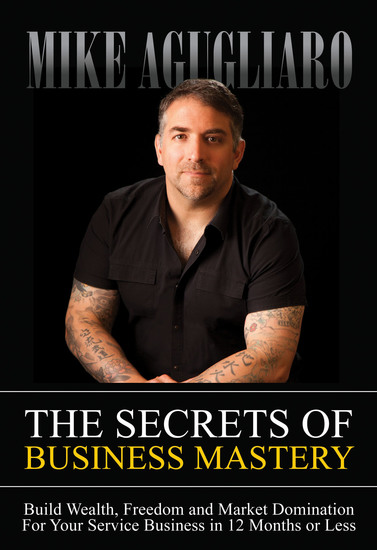 The Secrets of Business Mastery - Build Wealth Freedom and Market Domination For Your Service Business in 12 Months or Less - cover