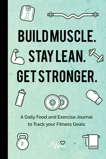 Build Muscle Stay Lean Get Stronger - A Daily Food and Exercise Journal to Track your Fitness Goals - cover