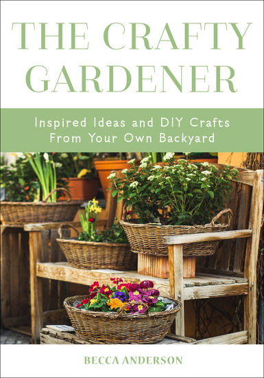 The Crafty Gardener - Inspired Ideas and DIY Crafts From Your Own Backyard - cover