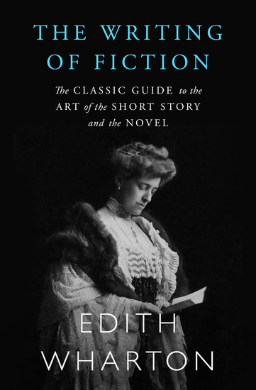 The Writing of Fiction - The Classic Guide to the Art of the Short Story and the Novel - cover