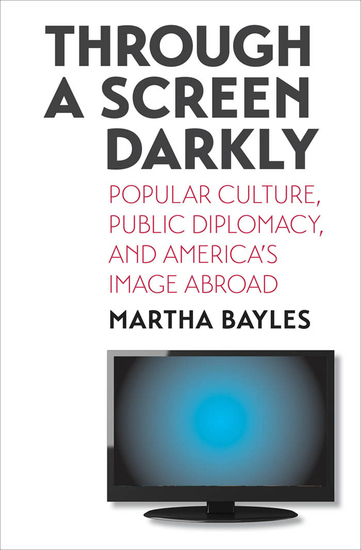 Through a Screen Darkly - Popular Culture Public Diplomacy and America's Image Abroad - cover