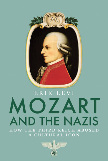 Mozart and the Nazis - How the Third Reich Abused a Cultural Icon - cover
