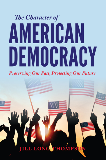 The Character of American Democracy - Preserving Our Past Protecting Our Future - cover