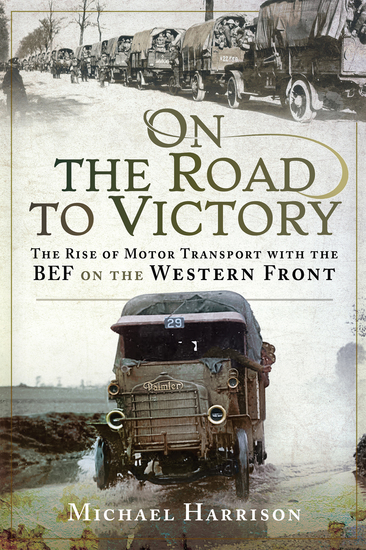 On the Road to Victory - The Rise of Motor Transport with the BEF on the Western Front - cover