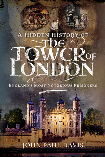 A Hidden History of the Tower of London - England's Most Notorious Prisoners - cover