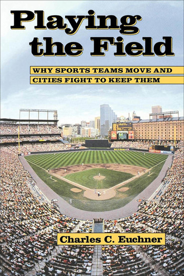 Playing The Field - Why Sports Teams Move and Cities Fight to Keep Them - cover