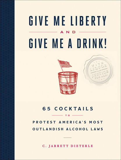 Give Me Liberty and Give Me A Drink! - 65 Cocktails to Protest America's Most Outlandish Alcohol Laws - cover