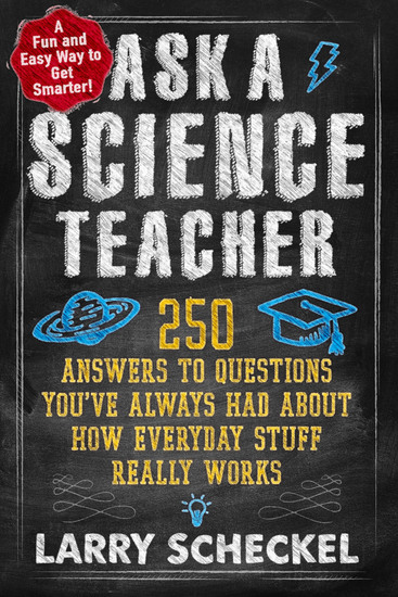 Ask a Science Teacher - 250 Answers to Questions You've Always Had About How Everyday Stuff Really Works - cover