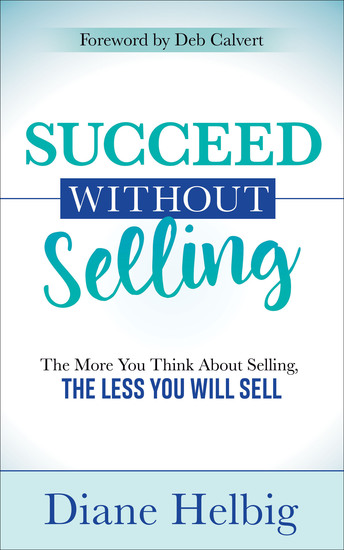 Succeed Without Selling - The More You Think About Selling the Less You Will Sell - cover