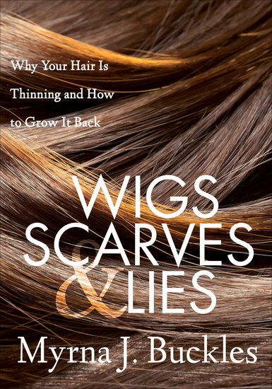 Wigs Scarves & Lies - Why Your Hair Is Thinning and How to Grow It Back - cover