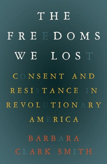 The Freedoms We Lost - Consent and Resistance in Revolutionary America - cover