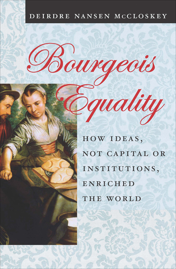 Bourgeois Equality - How Ideas Not Capital or Institutions Enriched the World - cover
