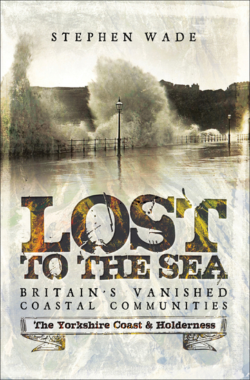 Lost to the Sea Britain's Vanished Coastal Communities - The Yorkshire Coast & Holderness - cover