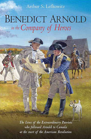 Benedict Arnold in the Company of Heroes - The Lives of the Extraordinary Patriots Who Followed Arnold to Canada at the Start of the American Revolution - cover