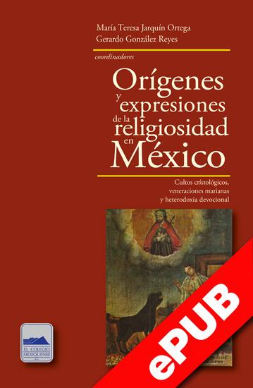 Orígenes y expresiones de la religiosidad en México - Cultos cristológicos veneraciones marianas y heterodoxia devocional - cover