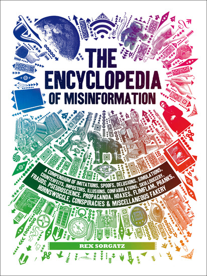 The Encyclopedia of Misinformation - A Compendium of Imitations Spoofs Delusions Simulations Counterfeits Impostors Illusions Confabulations Skullduggery Conspiracies & Miscellaneous Fakery - cover