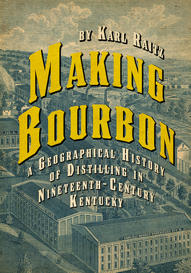 Making Bourbon - A Geographical History of Distilling in Nineteenth-Century Kentucky - cover