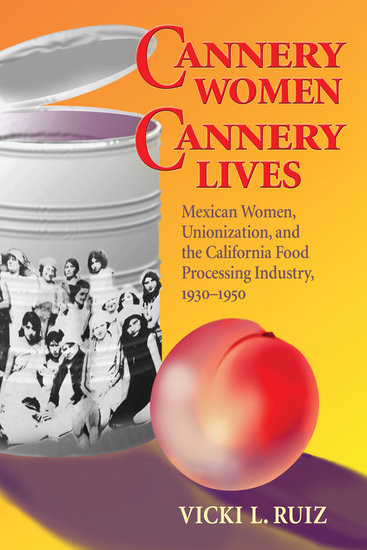Cannery Women Cannery Lives - Mexican Women Unionization and the California Food Processing Industry 1930-1950 - cover