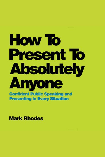 How to Present to Absolutely Anyone - Confident Public Speaking and Presenting in Every Situation - cover
