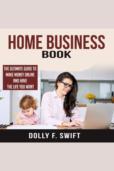 Home Business Book - The Ultimate Guide To Make Money Online and Have the Life You Want - cover