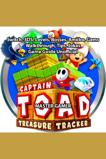 Captain Toad Treasure Tracker Switch 3DS Levels Bosses Amiibo Gems Walkthrough Tips Jokes Game Guide Unofficial - cover