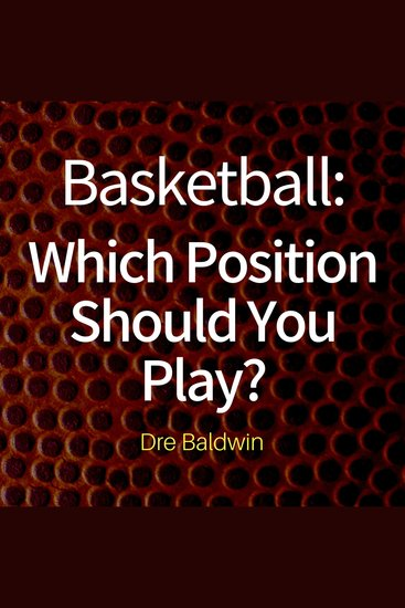 """Basketball: Which Position Should You Play? - The Positions of """"Positionless"""" Basketball and Where You'll Fit In - cover"""