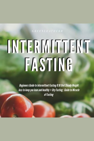 Intermittent Fasting Beginners Guide to Intermittent Fasting 8: 16 Diet Steady Weight Loss without Hunger + Dry Fasting : Guide to Miracle of Fasting - cover