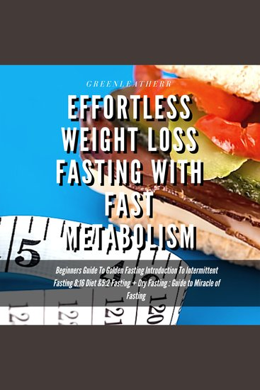 Effortless Weight Loss Fasting With Fast Metabolism Beginners Guide To Golden Fasting Introduction To Intermittent Fasting 8: 16 Diet &5:2 Fasting+ Dry Fasting :Guide to Miracle of Fasting - cover