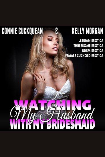 Watching My Husband With My Own Bridesmaid! - Lesbian Erotica Threesome Erotica BDSM Erotica Female Cuckold Erotica - cover