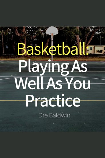 Basketball: Playing as Well as You Practice - Perform In Your Games Just As Well - If Not Better - Than You Perform In Practice - cover