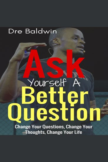 Ask Yourself A Better Question - Change Your Questions Change Your Thoughts and Change Your Life - cover