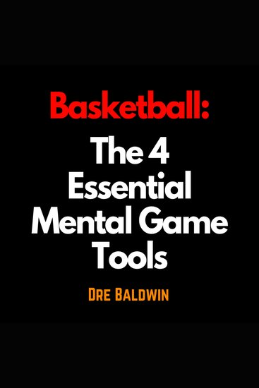 Basketball: The 4 Essential Mental Game Tools - The Key Mindsets You Need To Dominate On The Court - cover